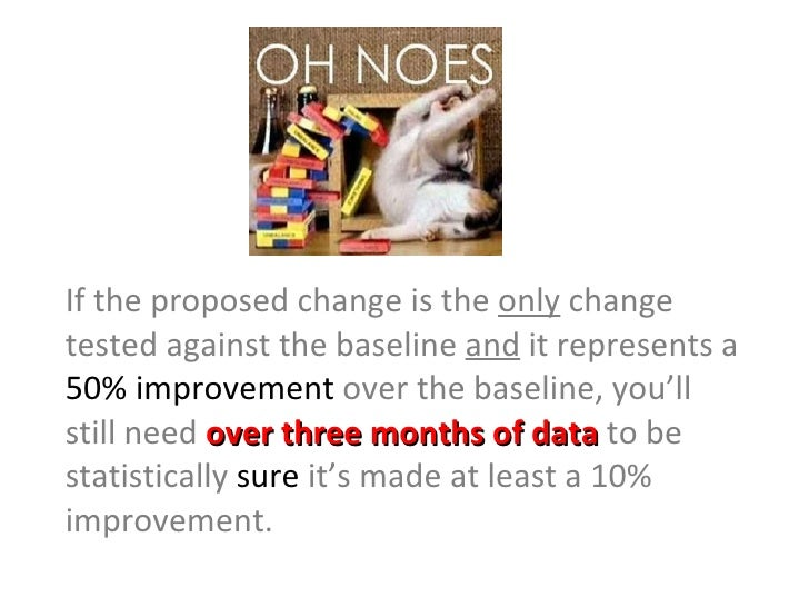 <ul><li>If the proposed change is the  only  change tested against the baseline  and  it represents a  50% improvement  ov...