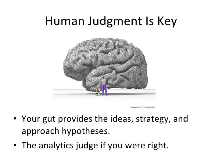 Human Judgment Is Key <ul><li>Your gut provides the ideas, strategy, and approach hypotheses. </li></ul><ul><li>The analyt...