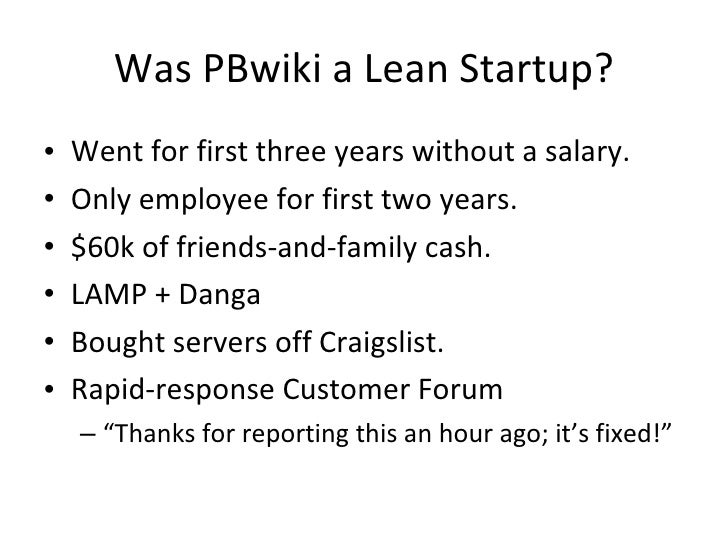 Was PBwiki a Lean Startup? <ul><li>Went for first three years without a salary. </li></ul><ul><li>Only employee for first ...