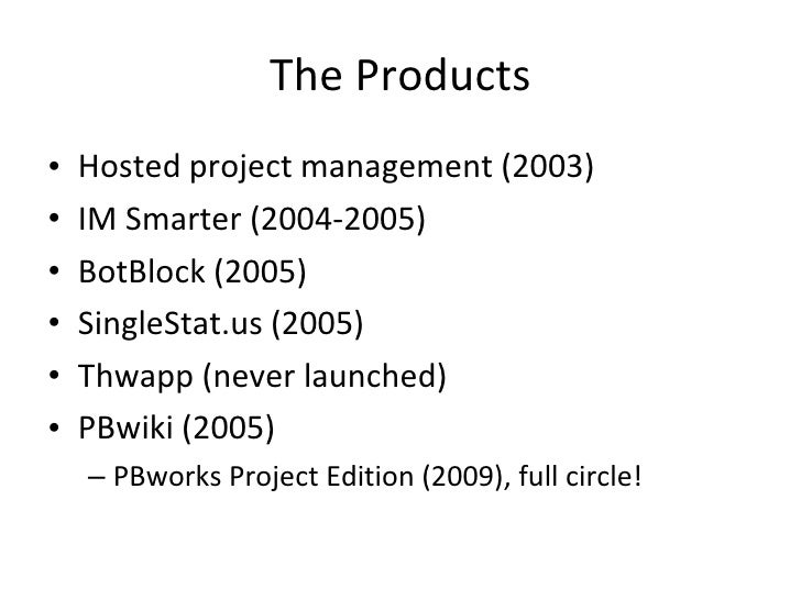 The Products <ul><li>Hosted project management (2003) </li></ul><ul><li>IM Smarter (2004-2005) </li></ul><ul><li>BotBlock ...