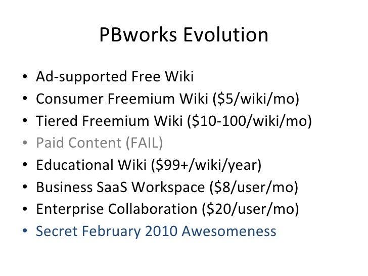 PBworks Evolution <ul><li>Ad-supported Free Wiki </li></ul><ul><li>Consumer Freemium Wiki ($5/wiki/mo) </li></ul><ul><li>T...