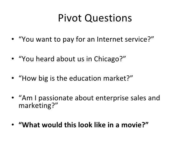 "Pivot Questions <ul><li>"" You want to pay for an Internet service?"" </li></ul><ul><li>"" You heard about us in Chicago?"" </..."