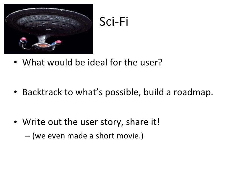 Sci-Fi <ul><li>What would be ideal for the user? </li></ul><ul><li>Backtrack to what's possible, build a roadmap. </li></u...