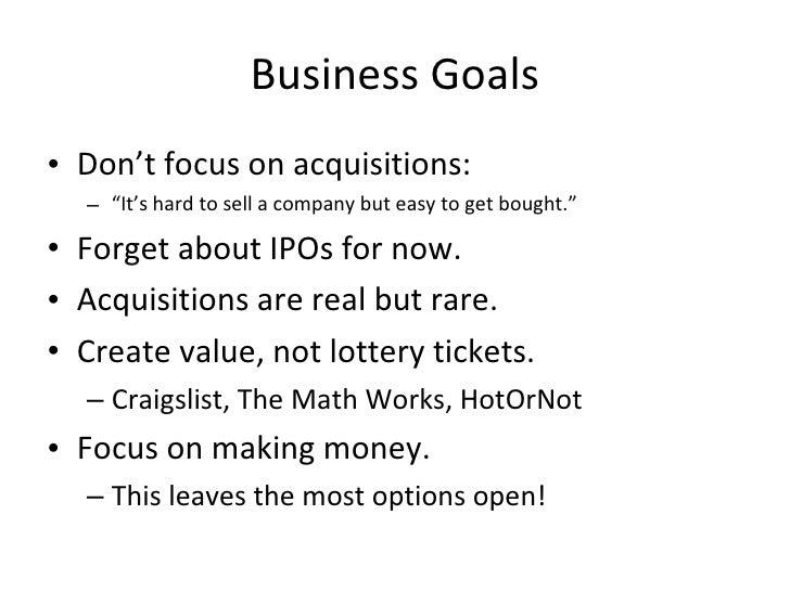 "Business Goals <ul><li>Don't focus on acquisitions: </li></ul><ul><ul><li>"" It's hard to sell a company but easy to get bo..."