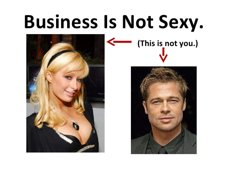 Business Is Not Sexy. (This is not you.)