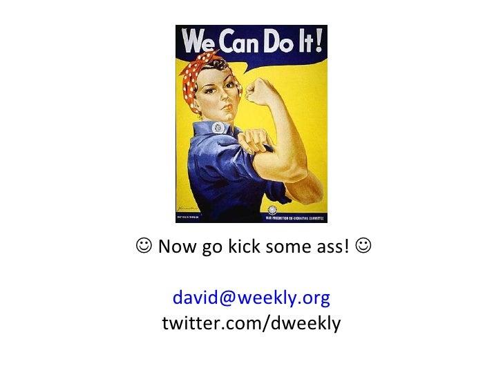 <ul><li>   Now go kick some ass!   </li></ul><ul><li>[email_address] </li></ul><ul><li>twitter.com/dweekly </li></ul>