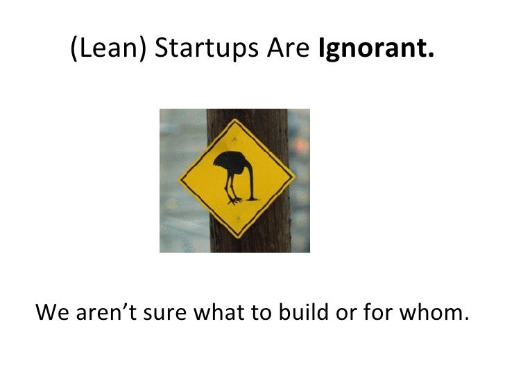 (Lean) Startups Are  Ignorant. <ul><ul><li>We aren't sure what to build or for whom. </li></ul></ul>