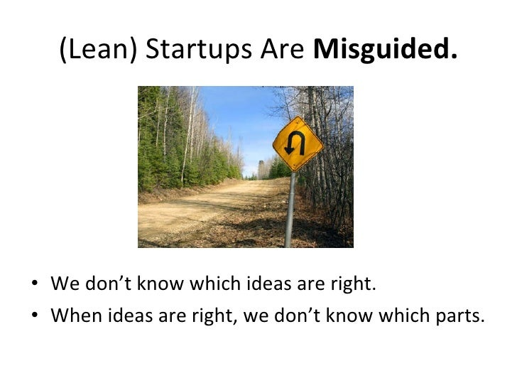 (Lean) Startups Are  Misguided. <ul><li>We don't know which ideas are right. </li></ul><ul><li>When ideas are right, we do...