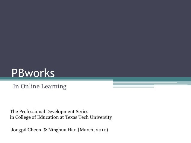 PBworks In Online LearningThe Professional Development Seriesin College of Education at Texas Tech UniversityJongpil Cheon...