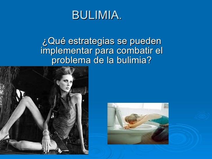 BULIMIA . ¿Qué estrategias se pueden implementar para combatir el problema de la bulimia?
