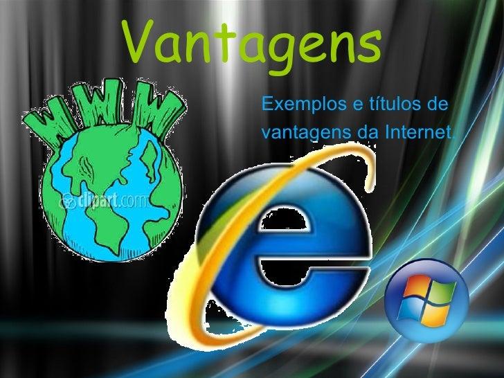 Vantagens <ul><li>Exemplos e títulos de </li></ul><ul><li>vantagens da Internet. </li></ul>