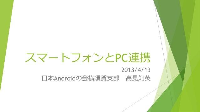 スマートフォンとPC連携                 2013/4/13 日本Androidの会横須賀支部 高見知英