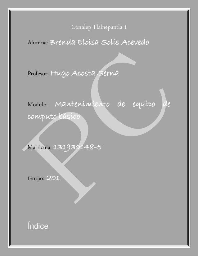 Conalep Tlalnepantla 1 Alumna: Brenda Eloisa Solis Acevedo Profesor: Hugo Acosta Serna Modulo: Mantenimiento de equipo de ...