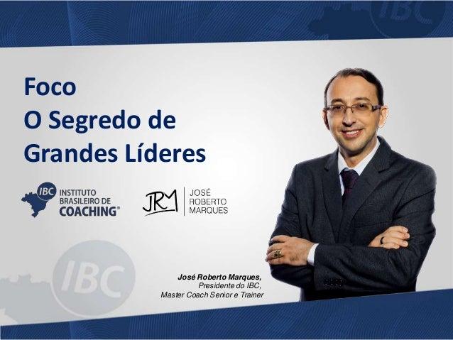 Foco  O Segredo de  Grandes Líderes  José Roberto Marques,  Presidente do IBC,  Master Coach Senior e Trainer