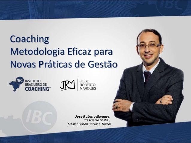 Coaching  Metodologia Eficaz para  Novas Práticas de Gestão  José Roberto Marques,  Presidente do IBC,  Master Coach Senio...