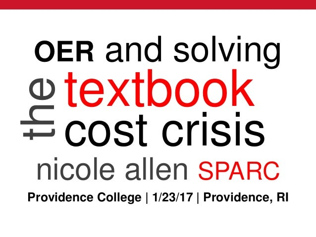 @txtbks | sparcopen.org textbook cost crisis nicole allen SPARC theOER and solving Providence College | 1/23/17 | Providen...