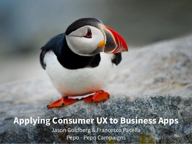 Applying Consumer UX to Business Apps Jason Goldberg & Francesco Pacella Pepo - Pepo Campaigns