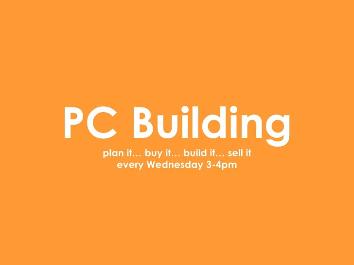 PC Building plan it… buy it… build it… sell it every Wednesday 3-4pm