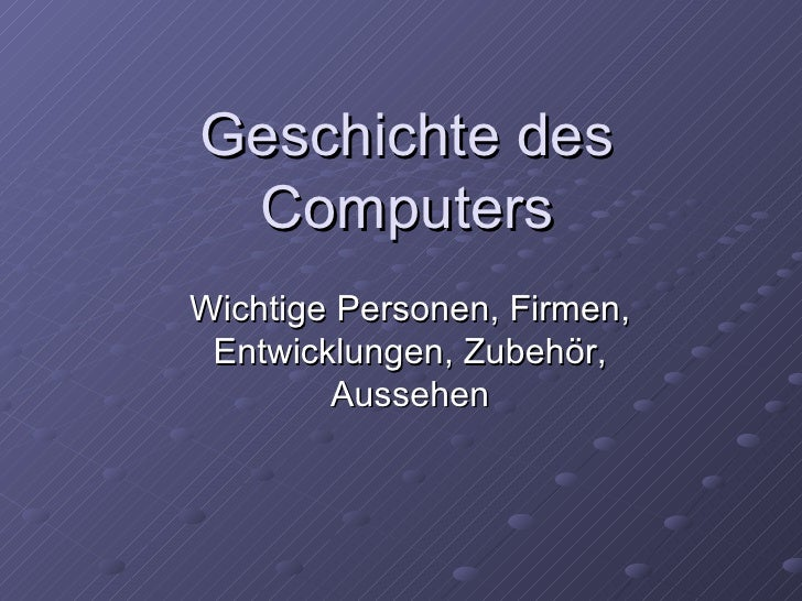 Geschichte des Computers Wichtige Personen, Firmen, Entwicklungen, Zubehör, Aussehen