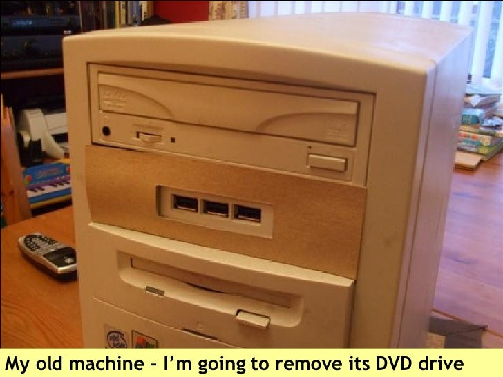 My old machine – I'm going to remove its DVD drive