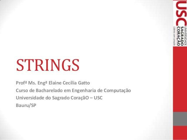 STRINGS Profª Ms. Engª Elaine Cecília Gatto Curso de Bacharelado em Engenharia de Computação Universidade do Sagrado Coraç...