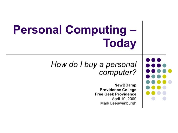 Personal Computing – Today How do I buy a personal computer? NewBCamp Providence College Free Geek Providence April 19, 20...