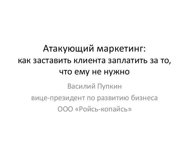 Атакующий маркетинг: как заставить клиента заплатить за то, что ему не нужно Василий Пупкин вице-президент по развитию биз...