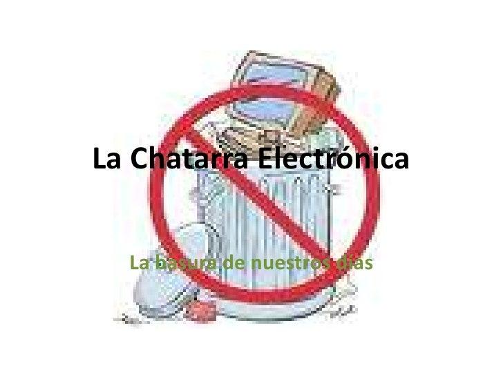 La Chatarra Electrónica <br />La basura de nuestros días<br />