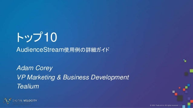 © 2016 Tealium Inc. All rights reserved. | 1 トップ10 AudienceStream使用例の詳細ガイド Adam Corey VP Marketing & Business Development ...