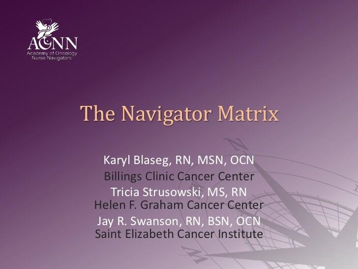The Navigator Matrix<br />KarylBlaseg, RN, MSN, OCN<br />Billings Clinic Cancer Center<br />Tricia Strusowski, MS, RNHelen...
