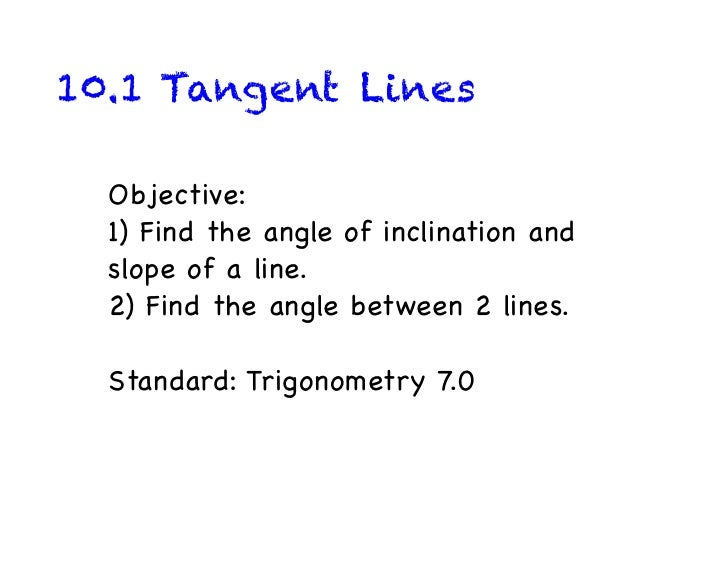 10.1 Tangent Lines  Objective:  1) Find the angle of inclination and  slope of a line.  2) Find the angle between 2 lines....