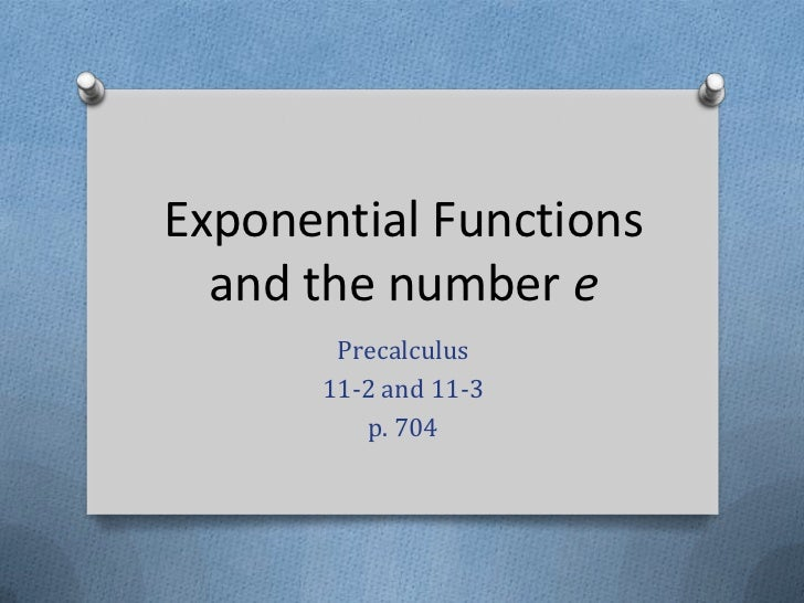 Exponential Functionsand the number e<br />Precalculus<br />11-2 and 11-3<br />p. 704<br />