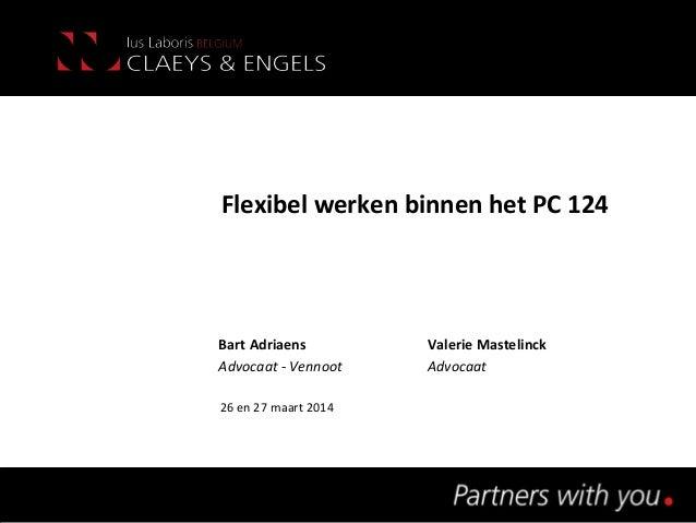 Flexibel werken binnen het PC 124 Bart Adriaens Valerie Mastelinck Advocaat - Vennoot Advocaat 26 en 27 maart 2014