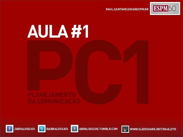 RAUL.SANTAHELENA@ESPM.BR       AULA #1   PC1 PLANEJAMENTO       DA COMUNICAÇÃO/ABRALOSOJOS   @ABRALOSOJOS   ABRALOSOJOS.TU...