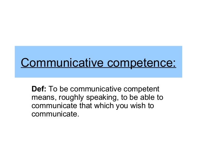 Communicative competence: Def: To be communicative competent means, roughly speaking, to be able to communicate that which...