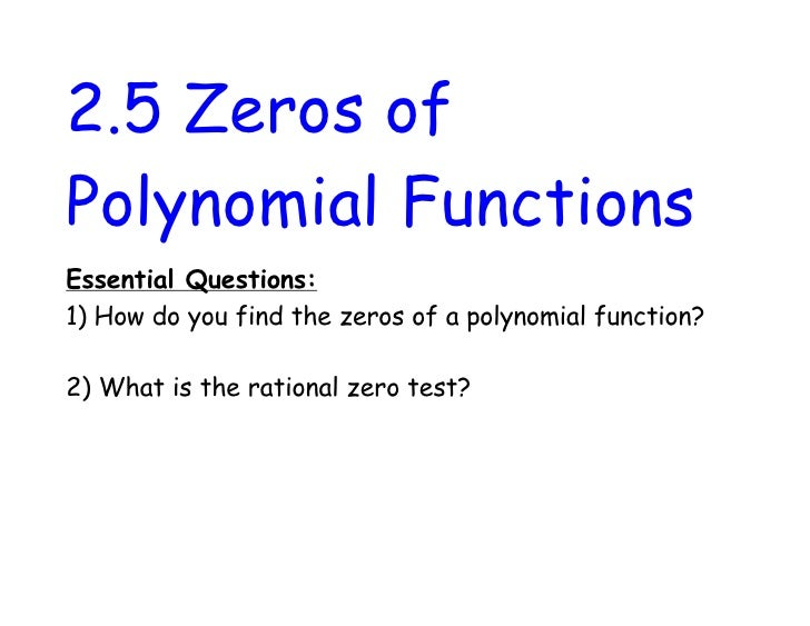 2.5 Zeros ofPolynomial FunctionsEssential Questions:1) How do you find the zeros of a polynomial function?2) What is the r...