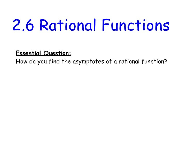 2.6 Rational FunctionsEssential Question:How do you find the asymptotes of a rational function?