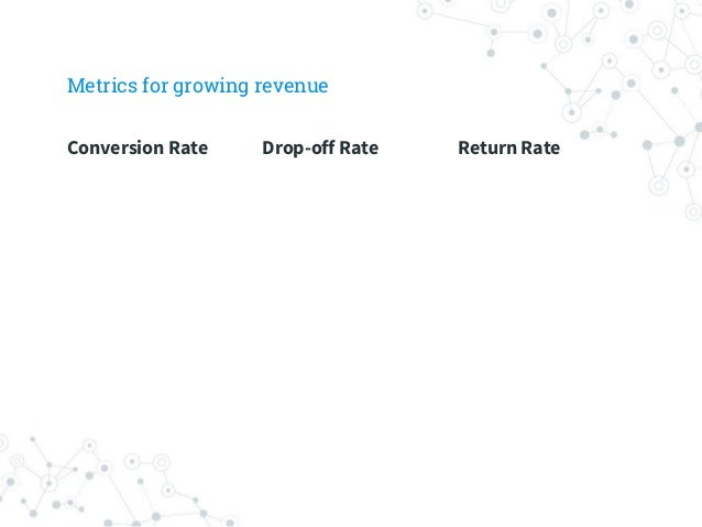 Marry analytics to business goals Conversion Rate Drop off Rate Return Rate