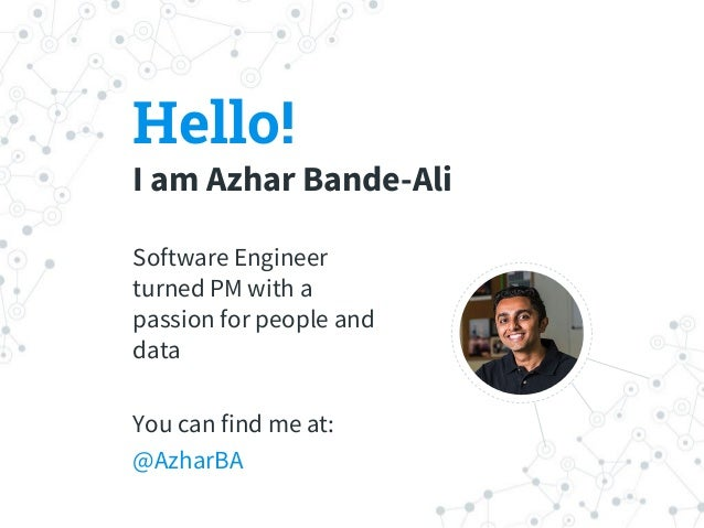 Hello! I am Azhar Bande-Ali Software Engineer turned PM with a passion for people and data You can find me at: @AzharBA