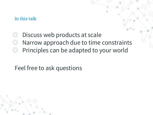 In this talk ◎ Discuss web products at scale ◎ Narrow approach due to time constraints ◎ Principles can be adapted to your...