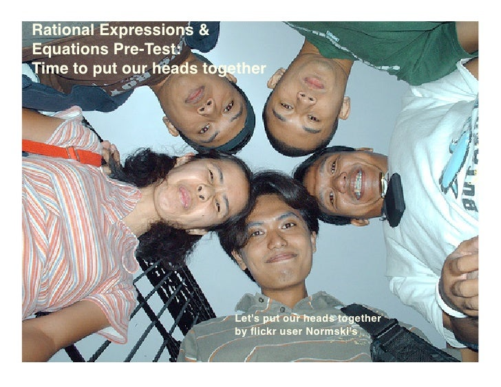 Rational Expressions & Equations Pre-Test: Time to put our heads together                              Let's put our heads...