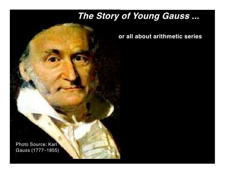 The Story of Young Gauss ...                                or all about arithmetic series     Photo Source: Karl Gauss (1...