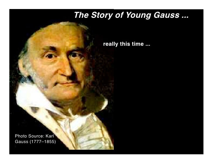 The Story of Young Gauss ...                               really this time ...     Photo Source: Karl Gauss (1777–1855)