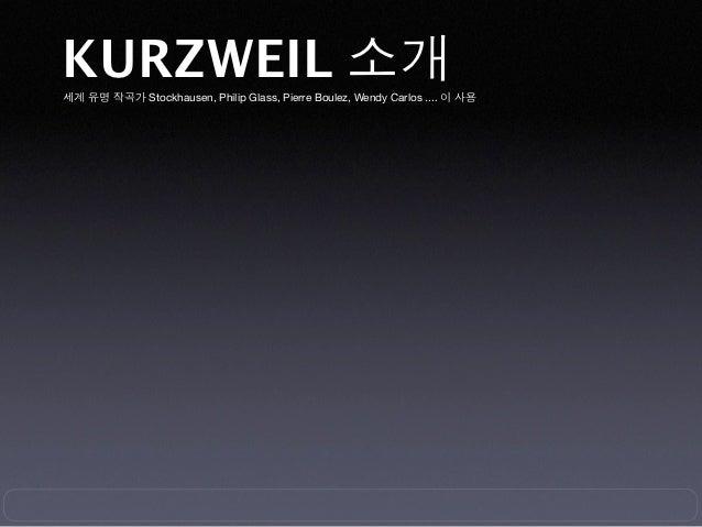 KURZWEIL 소개세계 유명 작곡가 Stockhausen, Philip Glass, Pierre Boulez, Wendy Carlos .... 이 사용