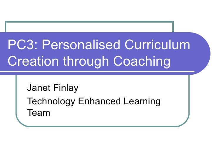 PC3: Personalised CurriculumCreation through Coaching   Janet Finlay   Technology Enhanced Learning   Team