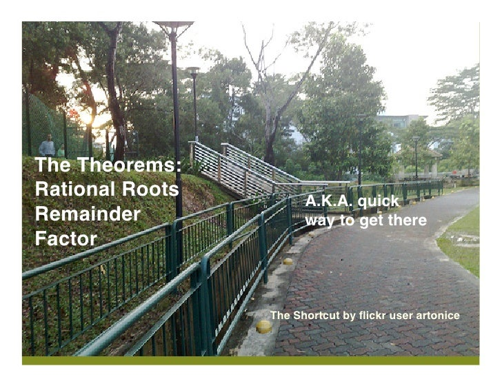 The Theorems: Rational Roots         A.K.A. quick Remainder              way to get there Factor                    The Sh...