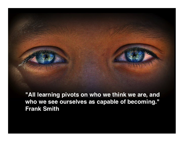 All learning pivots on who we think we are, and who we see ourselves as capable of becoming. Frank Smith