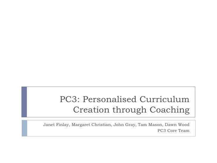 PC3: Personalised Curriculum         Creation through CoachingJanet Finlay, Margaret Christian, John Gray, Tam Mason, Dawn...