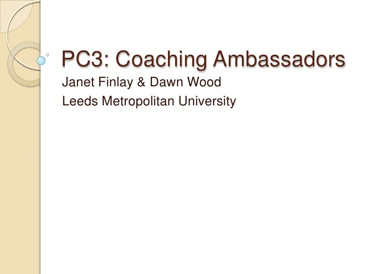 PC3: Coaching AmbassadorsJanet Finlay & Dawn WoodLeeds Metropolitan University
