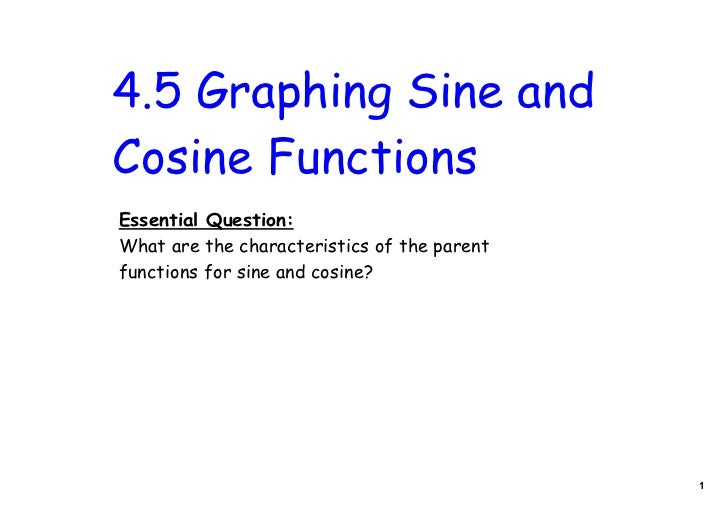 4.5 Graphing Sine andCosine FunctionsEssential Question:What are the characteristics of the parentfunctions for sine and c...